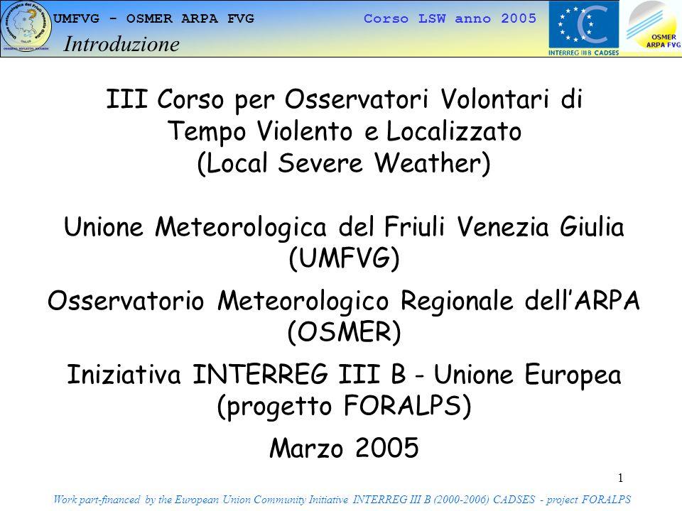 1 UMFVG - OSMER ARPA FVG Corso LSW anno 2005 Introduzione Work part-financed by the European Union Community Initiative INTERREG III B (2000-2006) CADSES - project FORALPS III Corso per Osservatori Volontari di Tempo Violento e Localizzato (Local Severe Weather) Unione Meteorologica del Friuli Venezia Giulia (UMFVG) Osservatorio Meteorologico Regionale dellARPA (OSMER) Iniziativa INTERREG III B - Unione Europea (progetto FORALPS) Marzo 2005