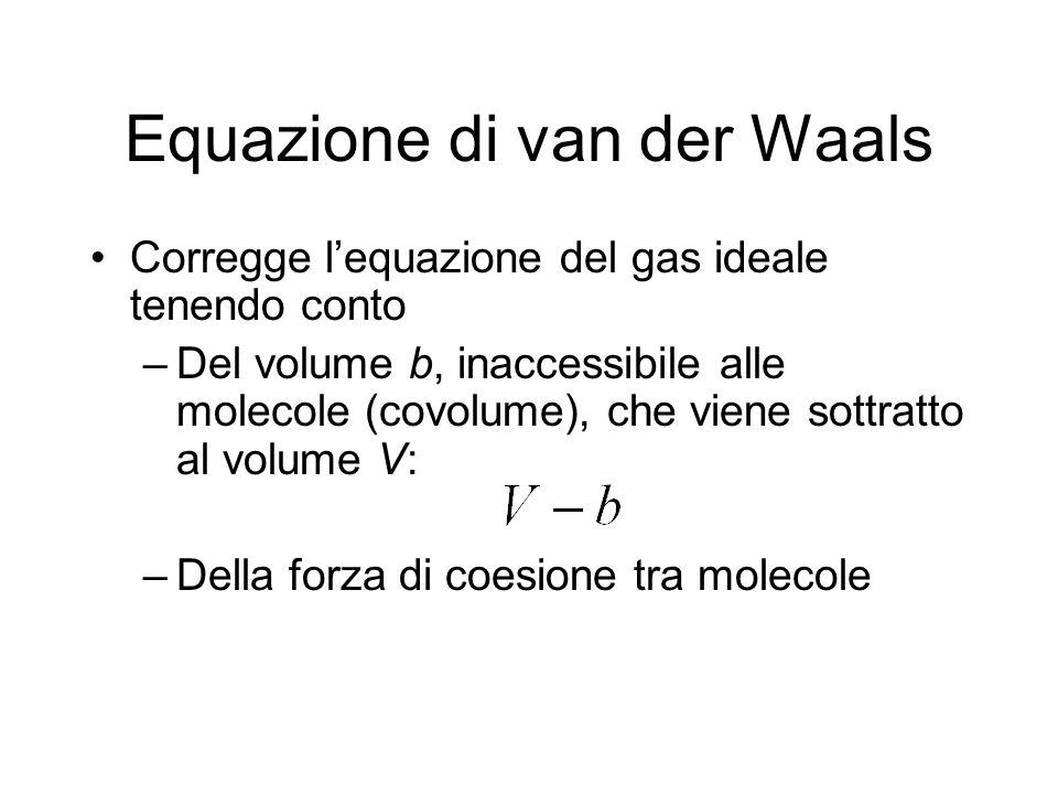 Equazione di van der Waals Corregge lequazione del gas ideale tenendo conto –Del volume b, inaccessibile alle molecole (covolume), che viene sottratto