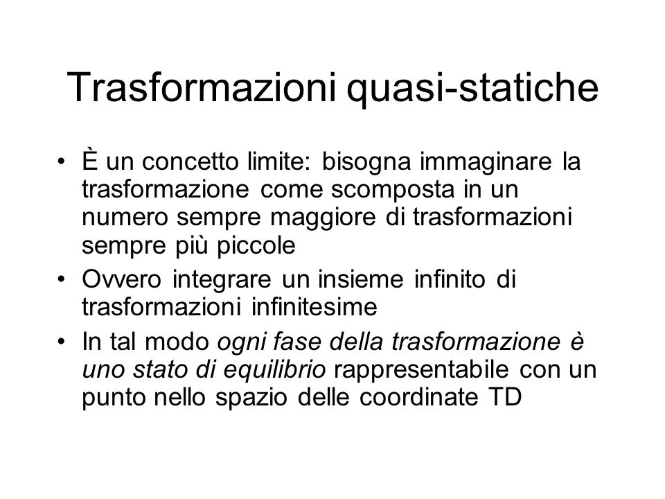 Trasformazioni quasi-statiche È un concetto limite: bisogna immaginare la trasformazione come scomposta in un numero sempre maggiore di trasformazioni