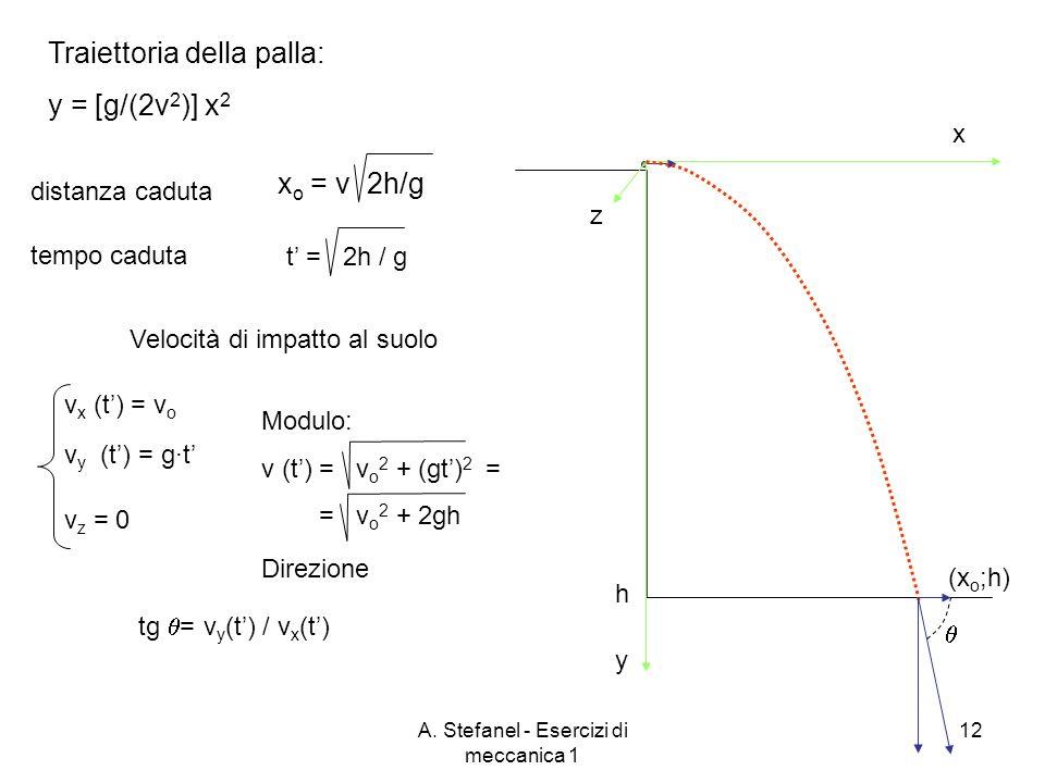 A. Stefanel - Esercizi di meccanica 1 12 x y h z Traiettoria della palla: y = [g/(2v 2 )] x 2 (x o ;h) x o = v 2h/g t = 2h / g distanza caduta tempo c