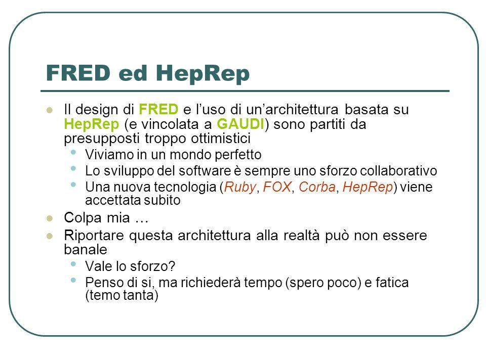 FRED ed HepRep Il design di FRED e luso di unarchitettura basata su HepRep (e vincolata a GAUDI) sono partiti da presupposti troppo ottimistici Viviamo in un mondo perfetto Lo sviluppo del software è sempre uno sforzo collaborativo Una nuova tecnologia (Ruby, FOX, Corba, HepRep) viene accettata subito Colpa mia … Riportare questa architettura alla realtà può non essere banale Vale lo sforzo.