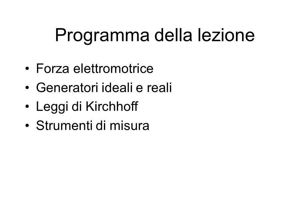 Programma della lezione Forza elettromotrice Generatori ideali e reali Leggi di Kirchhoff Strumenti di misura