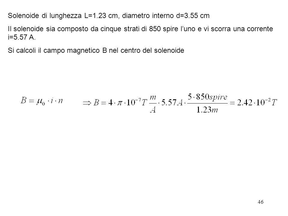 46 Solenoide di lunghezza L=1.23 cm, diametro interno d=3.55 cm Il solenoide sia composto da cinque strati di 850 spire luno e vi scorra una corrente