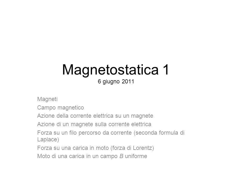 Magnetostatica 1 6 giugno 2011 Magneti Campo magnetico Azione della corrente elettrica su un magnete Azione di un magnete sulla corrente elettrica For