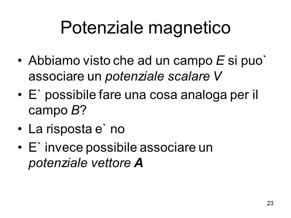 Potenziale magnetico Abbiamo visto che ad un campo E si puo` associare un potenziale scalare V E` possibile fare una cosa analoga per il campo B? La r