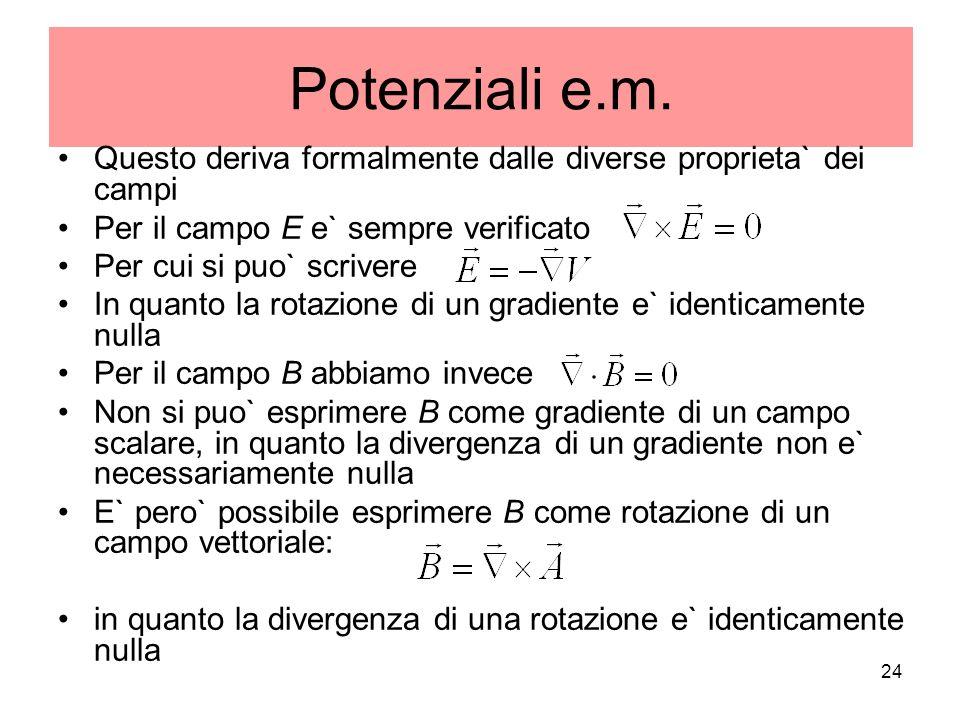 Potenziali e.m. Questo deriva formalmente dalle diverse proprieta` dei campi Per il campo E e` sempre verificato Per cui si puo` scrivere In quanto la