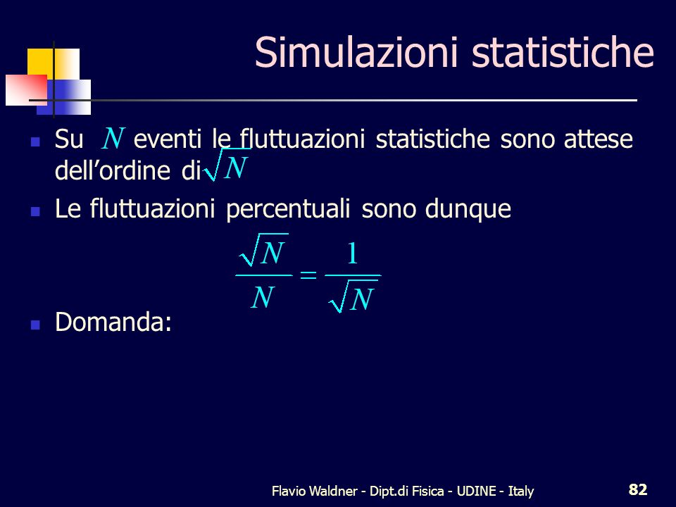 Flavio Waldner - Dipt.di Fisica - UDINE - Italy 82 Simulazioni statistiche Su eventi le fluttuazioni statistiche sono attese dellordine di Le fluttuazioni percentuali sono dunque Domanda: