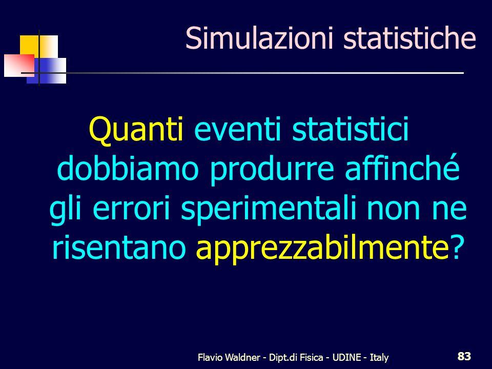 Flavio Waldner - Dipt.di Fisica - UDINE - Italy 83 Simulazioni statistiche Quanti eventi statistici dobbiamo produrre affinché gli errori sperimentali non ne risentano apprezzabilmente