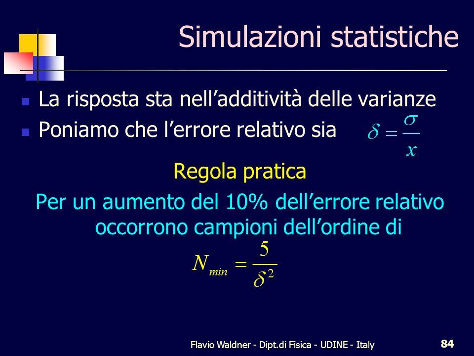 Flavio Waldner - Dipt.di Fisica - UDINE - Italy 84 Simulazioni statistiche La risposta sta nelladditività delle varianze Poniamo che lerrore relativo sia Regola pratica Per un aumento del 10% dellerrore relativo occorrono campioni dellordine di