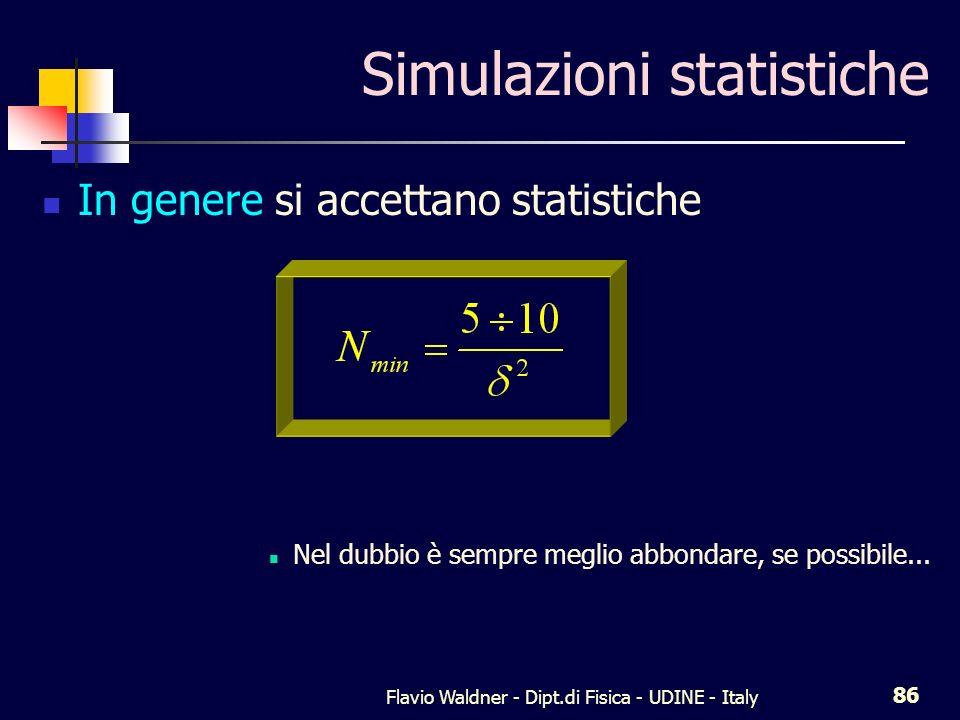 Flavio Waldner - Dipt.di Fisica - UDINE - Italy 86 Simulazioni statistiche In genere si accettano statistiche Nel dubbio è sempre meglio abbondare, se possibile...