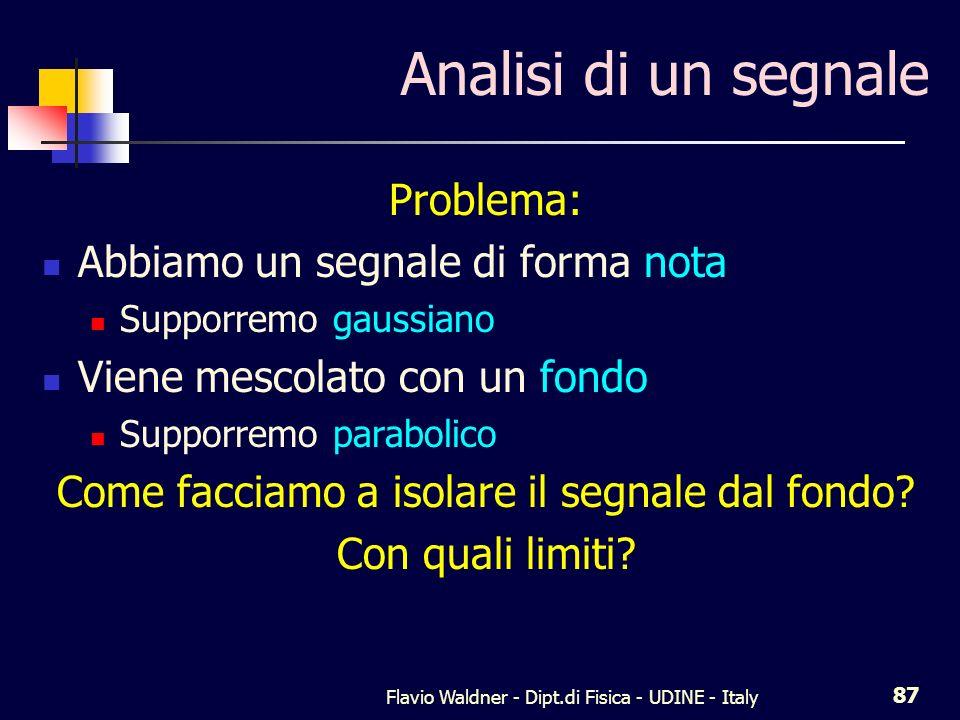 Flavio Waldner - Dipt.di Fisica - UDINE - Italy 87 Analisi di un segnale Problema: Abbiamo un segnale di forma nota Supporremo gaussiano Viene mescolato con un fondo Supporremo parabolico Come facciamo a isolare il segnale dal fondo.