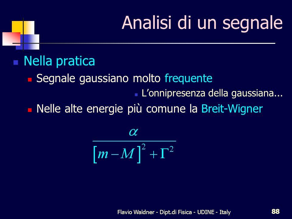 Flavio Waldner - Dipt.di Fisica - UDINE - Italy 88 Analisi di un segnale Nella pratica Segnale gaussiano molto frequente Lonnipresenza della gaussiana...