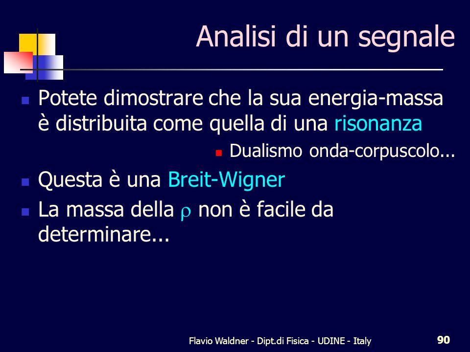 Flavio Waldner - Dipt.di Fisica - UDINE - Italy 90 Analisi di un segnale Potete dimostrare che la sua energia-massa è distribuita come quella di una risonanza Dualismo onda-corpuscolo...