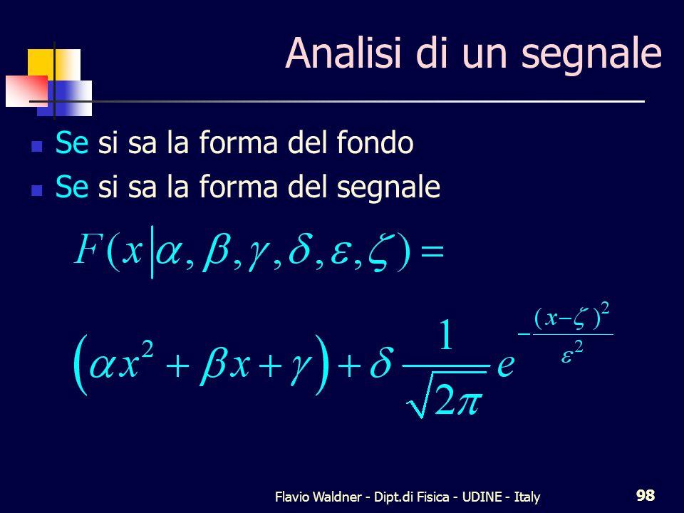 Flavio Waldner - Dipt.di Fisica - UDINE - Italy 98 Analisi di un segnale Se si sa la forma del fondo Se si sa la forma del segnale