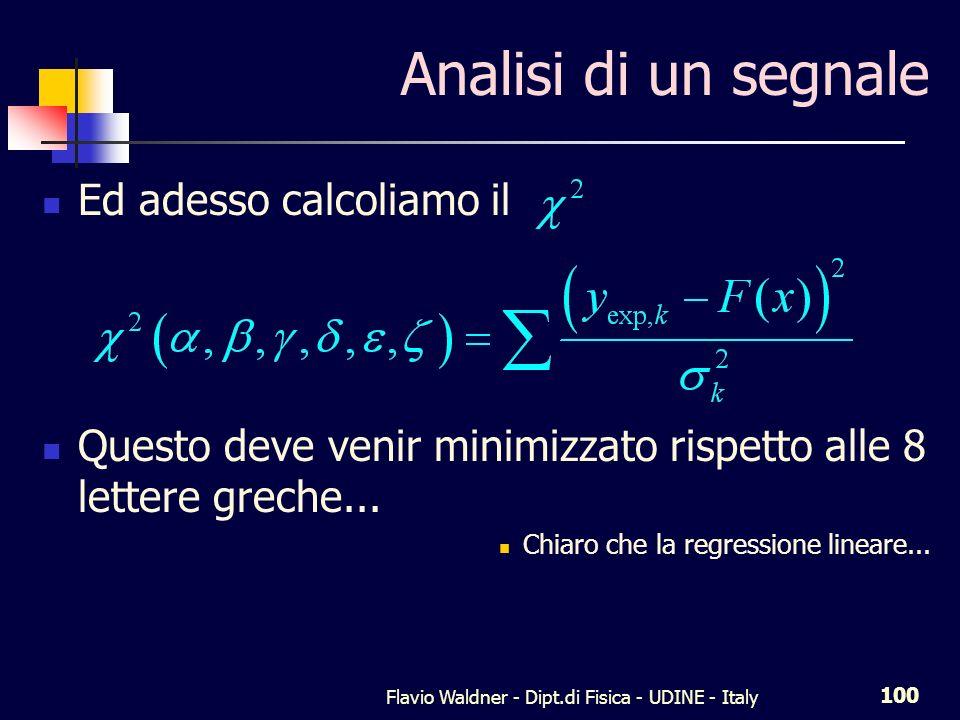 Flavio Waldner - Dipt.di Fisica - UDINE - Italy 100 Analisi di un segnale Ed adesso calcoliamo il Questo deve venir minimizzato rispetto alle 8 lettere greche...