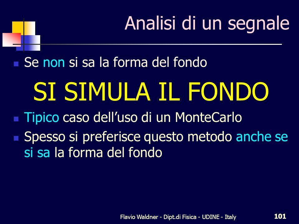 Flavio Waldner - Dipt.di Fisica - UDINE - Italy 101 Analisi di un segnale Se non si sa la forma del fondo SI SIMULA IL FONDO Tipico caso delluso di un MonteCarlo Spesso si preferisce questo metodo anche se si sa la forma del fondo