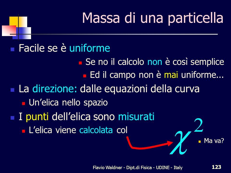 Flavio Waldner - Dipt.di Fisica - UDINE - Italy 123 Massa di una particella Facile se è uniforme Se no il calcolo non è così semplice Ed il campo non è mai uniforme...