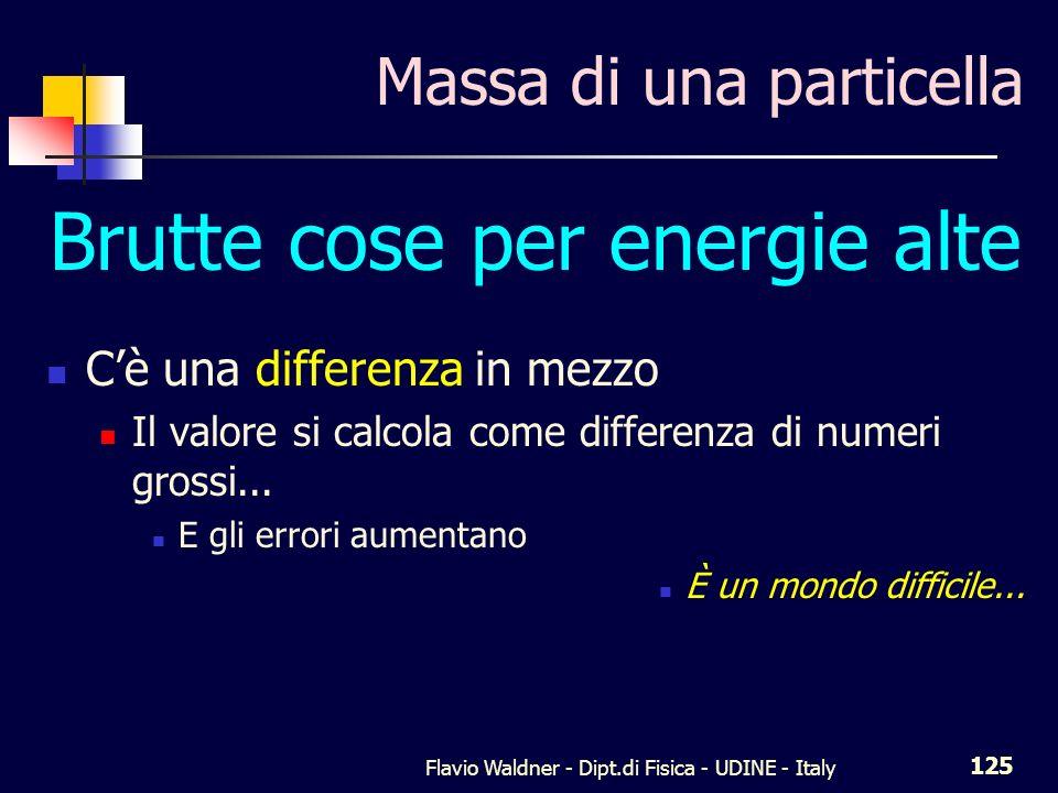 Flavio Waldner - Dipt.di Fisica - UDINE - Italy 125 Massa di una particella Brutte cose per energie alte Cè una differenza in mezzo Il valore si calcola come differenza di numeri grossi...