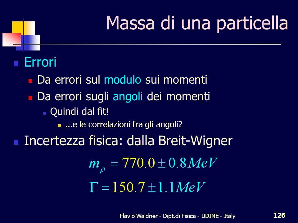 Flavio Waldner - Dipt.di Fisica - UDINE - Italy 126 Massa di una particella Errori Da errori sul modulo sui momenti Da errori sugli angoli dei momenti Quindi dal fit!...e le correlazioni fra gli angoli.