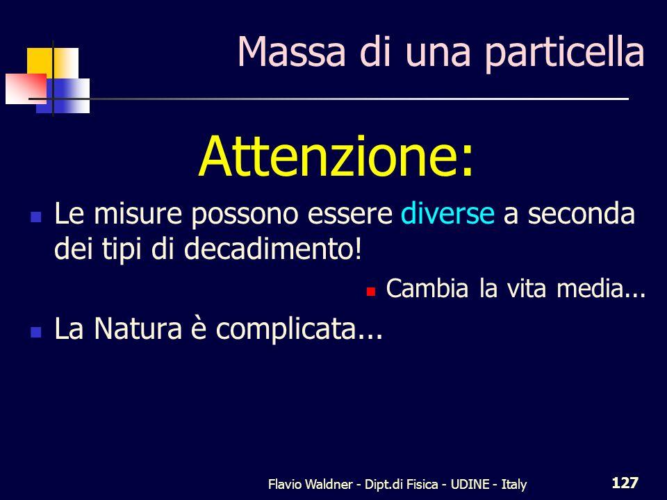 Flavio Waldner - Dipt.di Fisica - UDINE - Italy 127 Massa di una particella Attenzione: Le misure possono essere diverse a seconda dei tipi di decadimento.