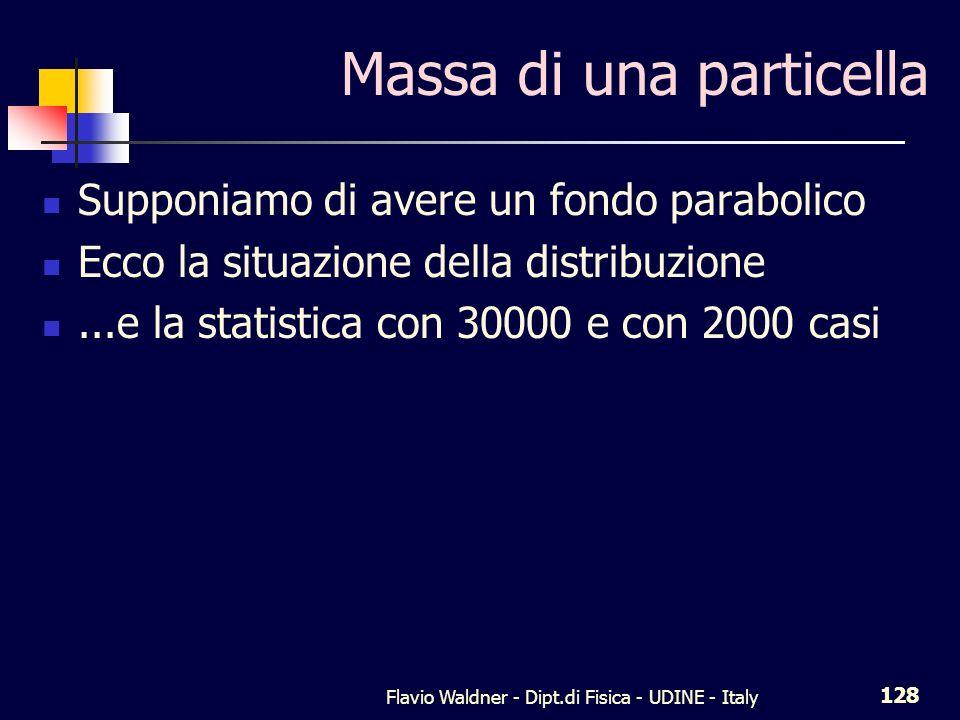 Flavio Waldner - Dipt.di Fisica - UDINE - Italy 128 Massa di una particella Supponiamo di avere un fondo parabolico Ecco la situazione della distribuzione...e la statistica con 30000 e con 2000 casi
