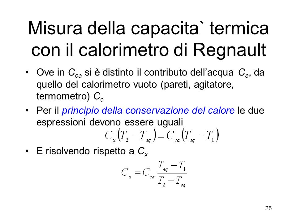 Misura della capacita` termica con il calorimetro di Regnault Ove in C ca si è distinto il contributo dellacqua C a, da quello del calorimetro vuoto (pareti, agitatore, termometro) C c Per il principio della conservazione del calore le due espressioni devono essere uguali E risolvendo rispetto a C x 25