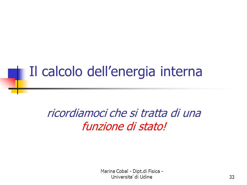Marina Cobal - Dipt.di Fisica - Universita' di Udine33 Il calcolo dellenergia interna ricordiamoci che si tratta di una funzione di stato!