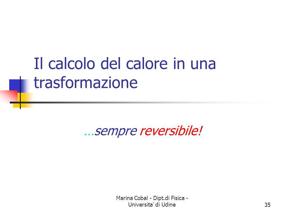 Marina Cobal - Dipt.di Fisica - Universita' di Udine35 Il calcolo del calore in una trasformazione …sempre reversibile!