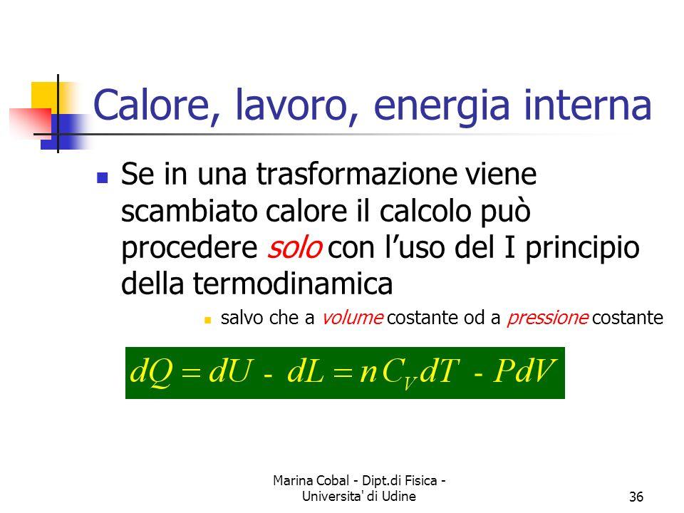 Marina Cobal - Dipt.di Fisica - Universita' di Udine36 Calore, lavoro, energia interna Se in una trasformazione viene scambiato calore il calcolo può