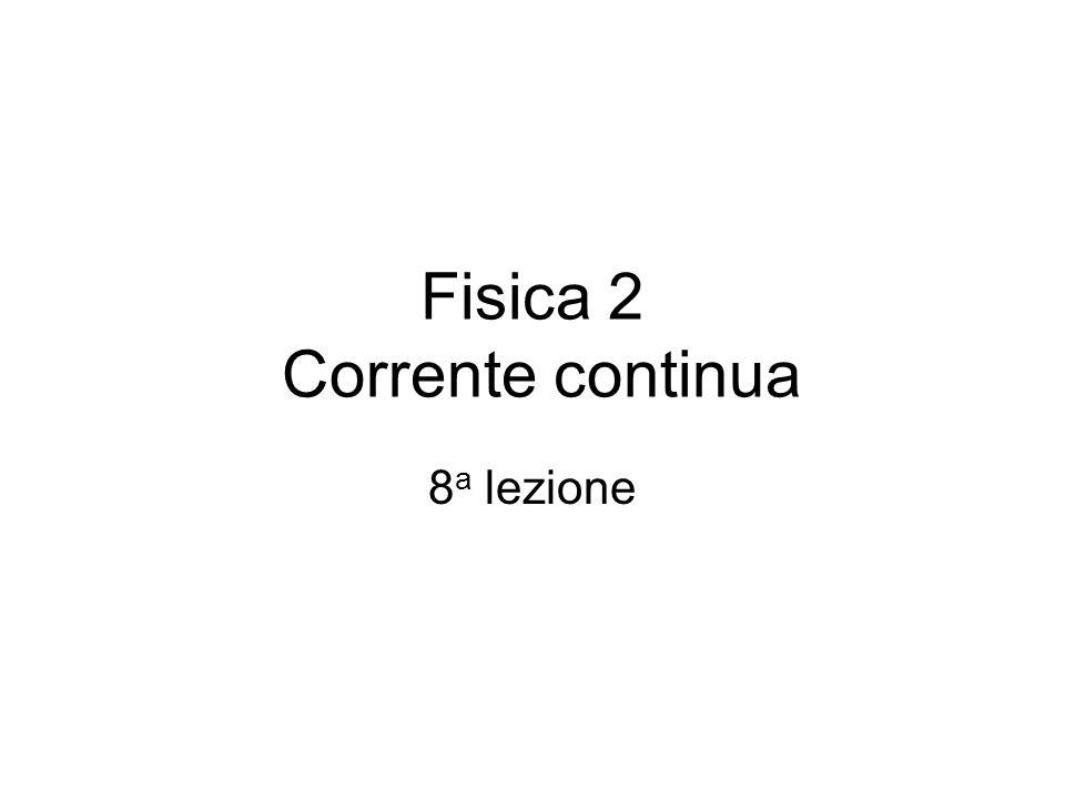 Fisica 2 Corrente continua 8 a lezione