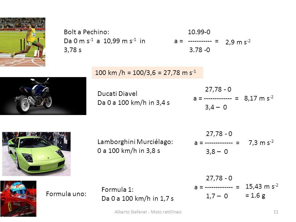 Alberto Stefanel - Moto rettilineo11 Lamborghini Murciélago: 0 a 100 km/h in 3,8 s 27,78 - 0 a = ------------- = 3,8 – 0 100 km /h = 100/3,6 = 27,78 m