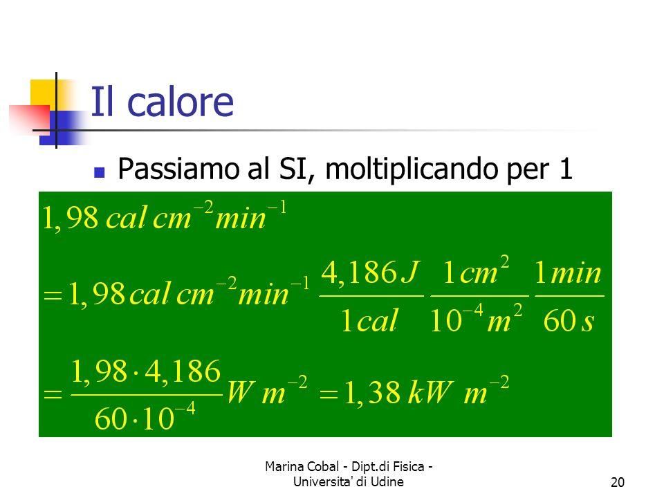 Marina Cobal - Dipt.di Fisica - Universita di Udine20 Il calore Passiamo al SI, moltiplicando per 1