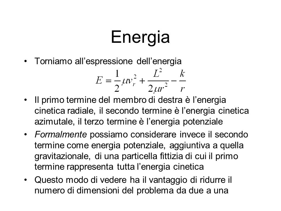 Energia Torniamo allespressione dellenergia Il primo termine del membro di destra è lenergia cinetica radiale, il secondo termine è lenergia cinetica azimutale, il terzo termine è lenergia potenziale Formalmente possiamo considerare invece il secondo termine come energia potenziale, aggiuntiva a quella gravitazionale, di una particella fittizia di cui il primo termine rappresenta tutta lenergia cinetica Questo modo di vedere ha il vantaggio di ridurre il numero di dimensioni del problema da due a una