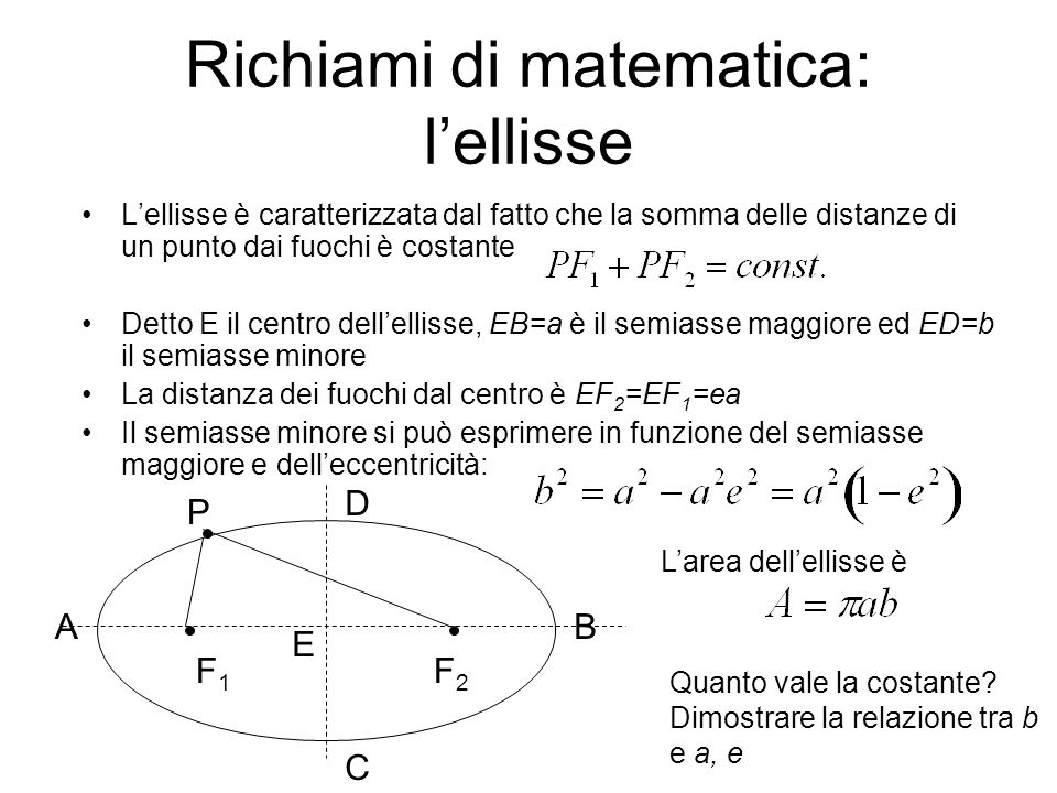 Richiami di matematica: lellisse Lellisse è caratterizzata dal fatto che la somma delle distanze di un punto dai fuochi è costante Detto E il centro d