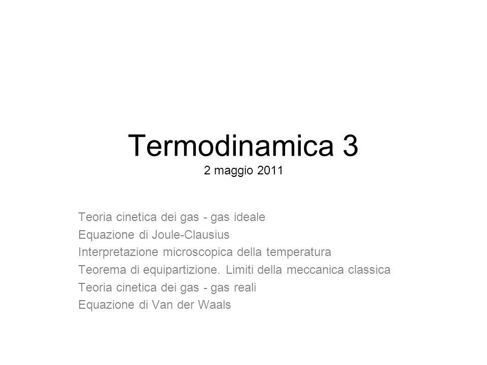 Termodinamica 3 2 maggio 2011 Teoria cinetica dei gas - gas ideale Equazione di Joule-Clausius Interpretazione microscopica della temperatura Teorema