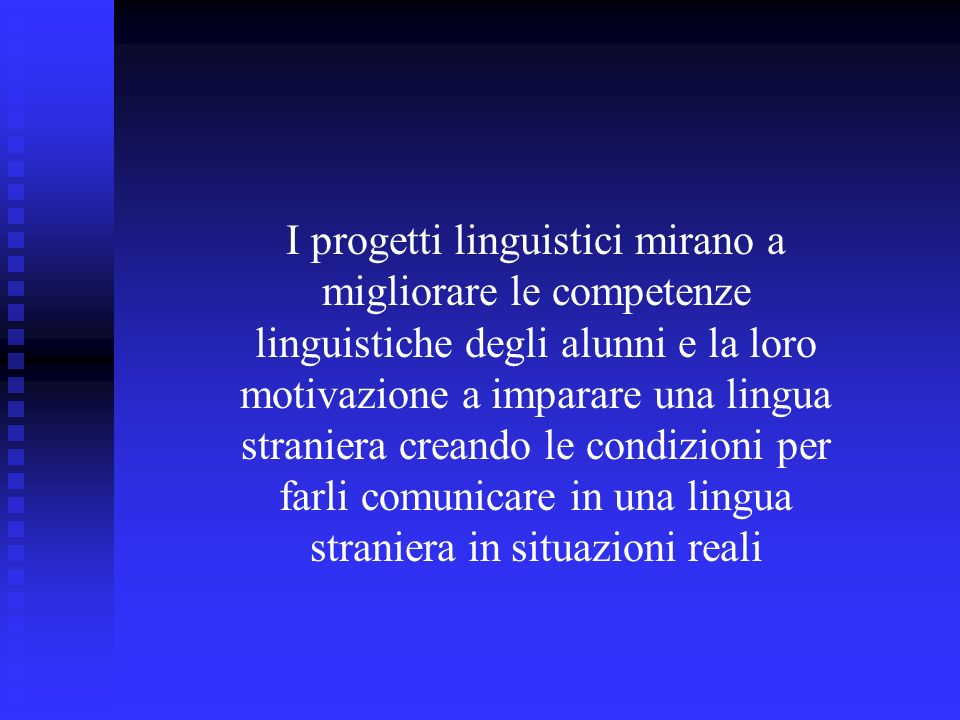 I progetti linguistici mirano a migliorare le competenze linguistiche degli alunni e la loro motivazione a imparare una lingua straniera creando le condizioni per farli comunicare in una lingua straniera in situazioni reali