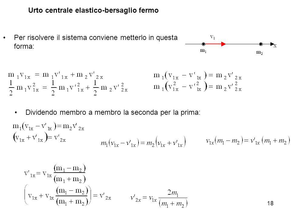 18 Urto centrale elastico-bersaglio fermo Per risolvere il sistema conviene metterlo in questa forma: Dividendo membro a membro la seconda per la prim