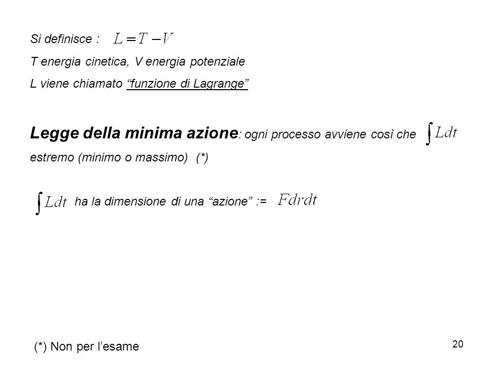 20 Si definisce : T energia cinetica, V energia potenziale L viene chiamato funzione di Lagrange Legge della minima azione : ogni processo avviene cos