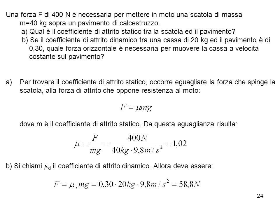 24 Una forza F di 400 N è necessaria per mettere in moto una scatola di massa m=40 kg sopra un pavimento di calcestruzzo. a) Qual è il coefficiente di