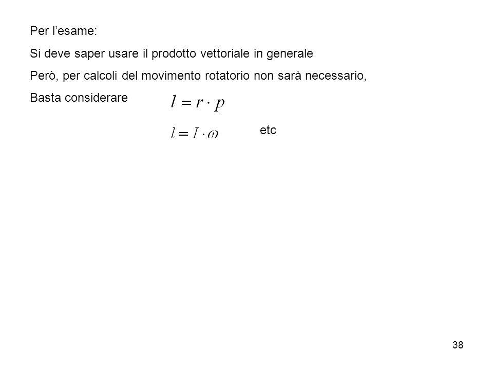 38 Per lesame: Si deve saper usare il prodotto vettoriale in generale Però, per calcoli del movimento rotatorio non sarà necessario, Basta considerare