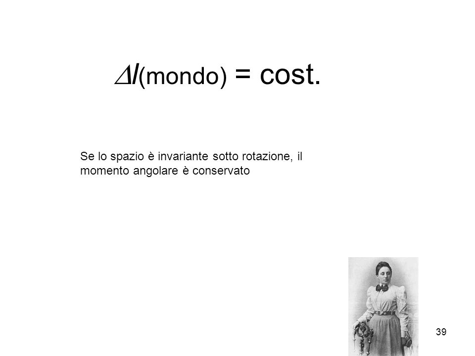 39 l (mondo) = cost. Se lo spazio è invariante sotto rotazione, il momento angolare è conservato