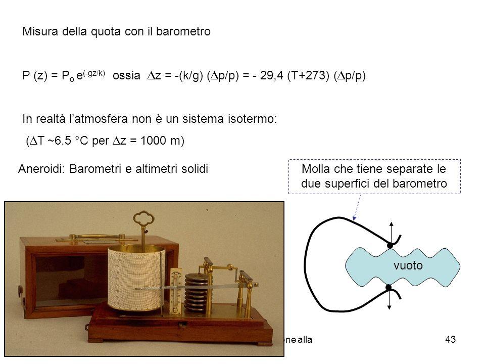 A. Stefanel - F1: Introduzione alla fisica dei fluidi 43 Misura della quota con il barometro P (z) = P o e (-gz/k) ossia z = -(k/g) ( p/p) = - 29,4 (T