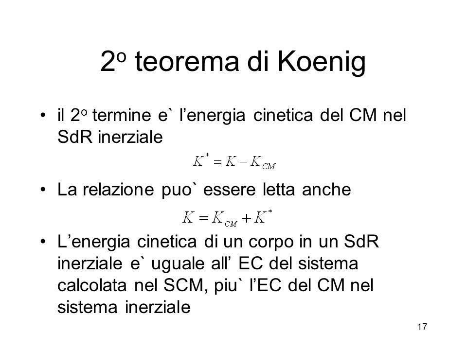 il 2 o termine e` lenergia cinetica del CM nel SdR inerziale La relazione puo` essere letta anche Lenergia cinetica di un corpo in un SdR inerziale e` uguale all EC del sistema calcolata nel SCM, piu` lEC del CM nel sistema inerziale 2 o teorema di Koenig 17
