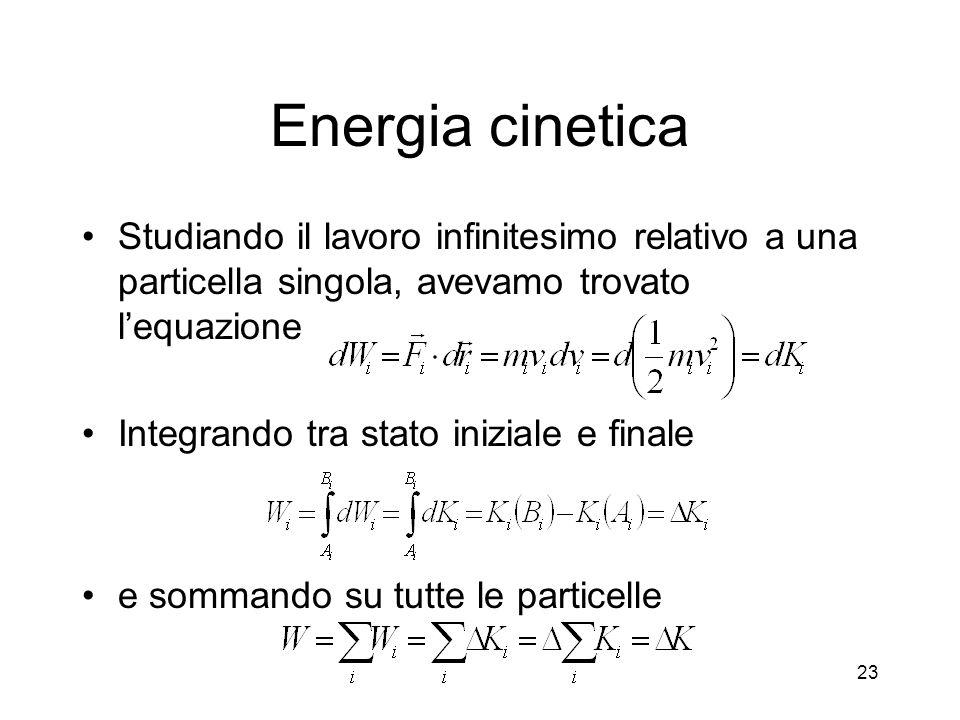 Energia cinetica Studiando il lavoro infinitesimo relativo a una particella singola, avevamo trovato lequazione Integrando tra stato iniziale e finale e sommando su tutte le particelle 23