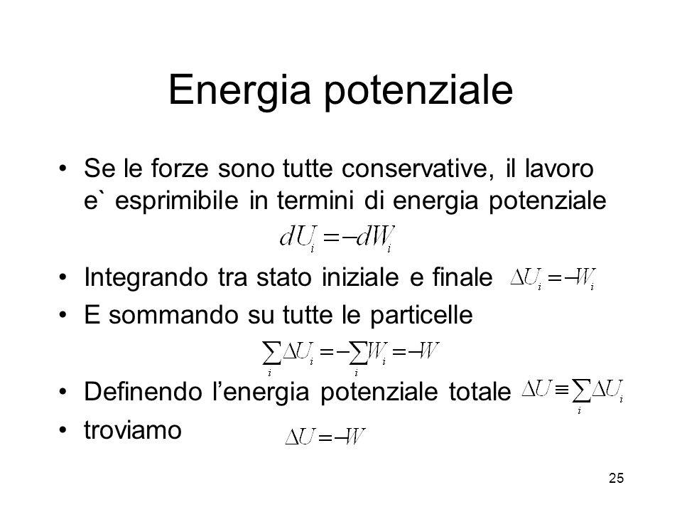 Energia potenziale Se le forze sono tutte conservative, il lavoro e` esprimibile in termini di energia potenziale Integrando tra stato iniziale e finale E sommando su tutte le particelle Definendo lenergia potenziale totale troviamo 25