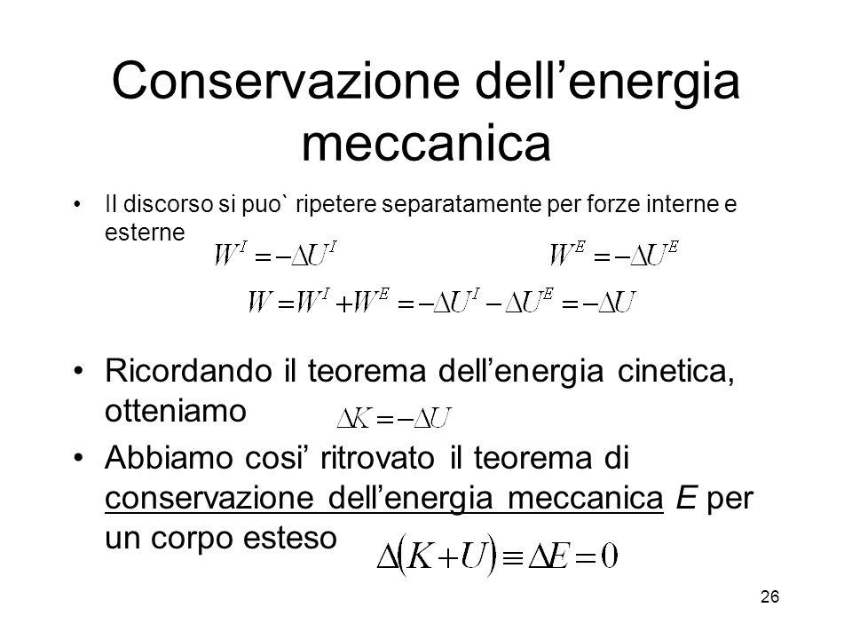 Conservazione dellenergia meccanica Il discorso si puo` ripetere separatamente per forze interne e esterne Ricordando il teorema dellenergia cinetica, otteniamo Abbiamo cosi ritrovato il teorema di conservazione dellenergia meccanica E per un corpo esteso 26