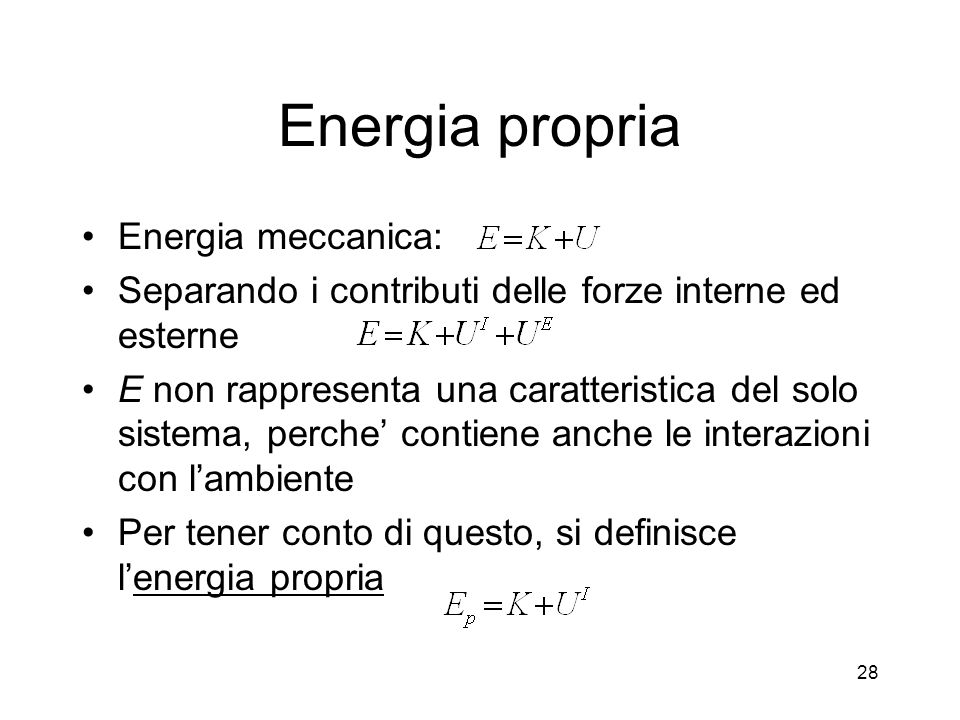 Energia propria Energia meccanica: Separando i contributi delle forze interne ed esterne E non rappresenta una caratteristica del solo sistema, perche contiene anche le interazioni con lambiente Per tener conto di questo, si definisce lenergia propria 28