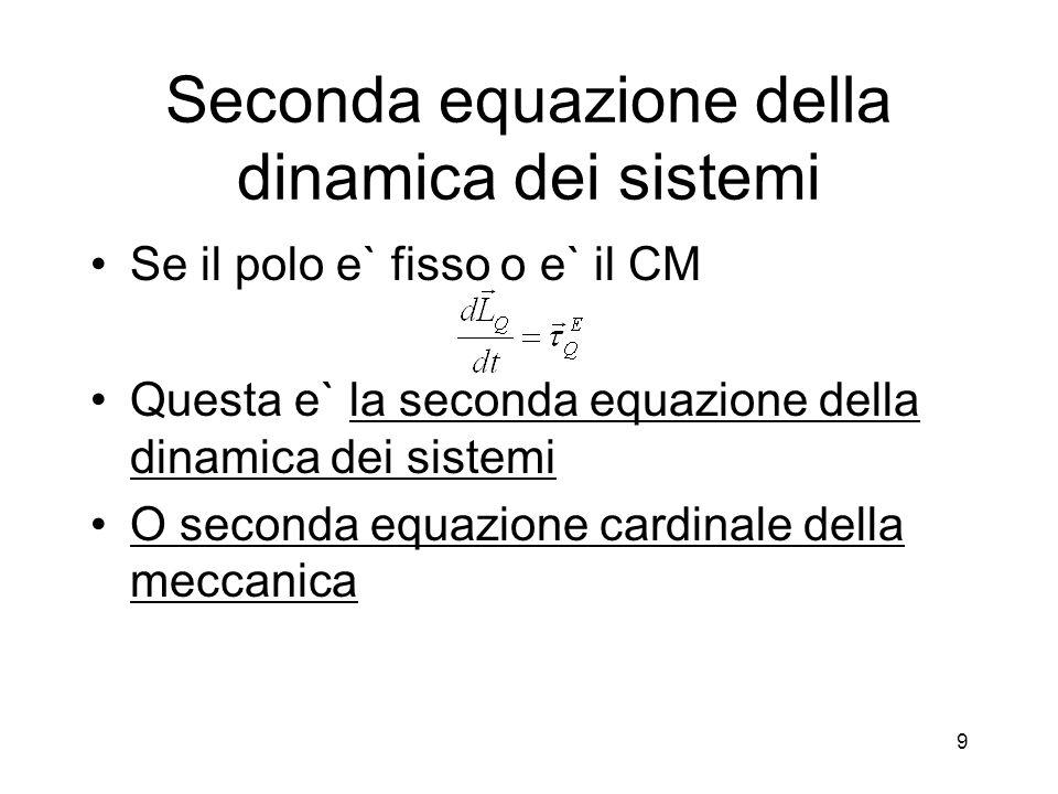 Seconda equazione della dinamica dei sistemi Se il polo e` fisso o e` il CM Questa e` la seconda equazione della dinamica dei sistemi O seconda equazione cardinale della meccanica 9