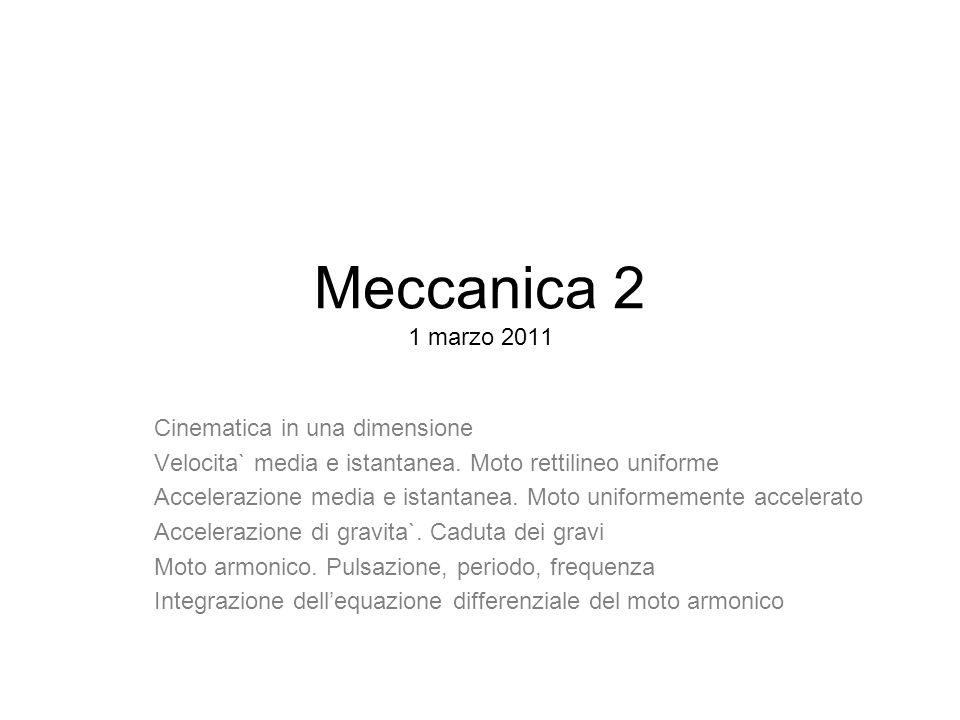 Meccanica 2 1 marzo 2011 Cinematica in una dimensione Velocita` media e istantanea. Moto rettilineo uniforme Accelerazione media e istantanea. Moto un