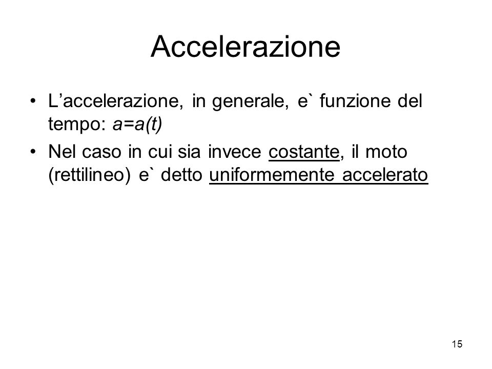 Accelerazione Laccelerazione, in generale, e` funzione del tempo: a=a(t) Nel caso in cui sia invece costante, il moto (rettilineo) e` detto uniformeme